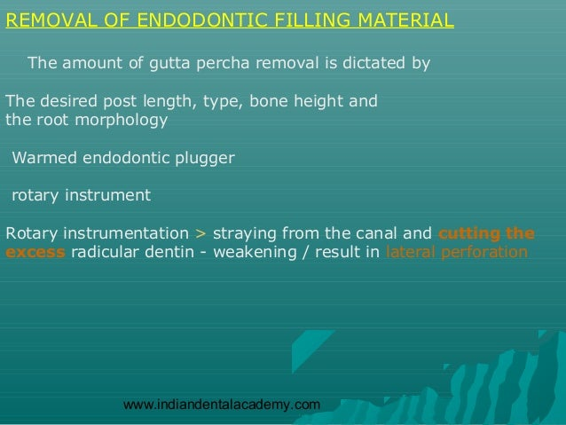 REMOVAL OF ENDODONTIC FILLING MATERIAL  The amount of gutta percha removal is dictated byThe desired post length, type, bo...