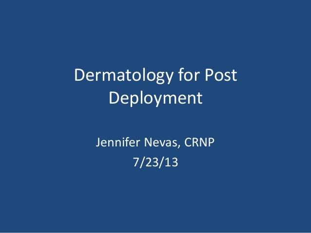 Dermatology for Post Deployment Jennifer Nevas, CRNP 7/23/13