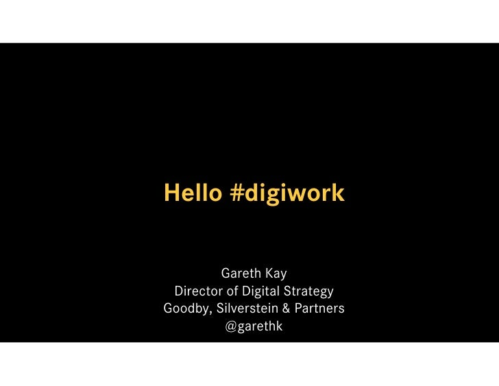 Hello #digiwork            Gareth Kay  Director of Digital Strategy Goodby, Silverstein & Partners           @garethk
