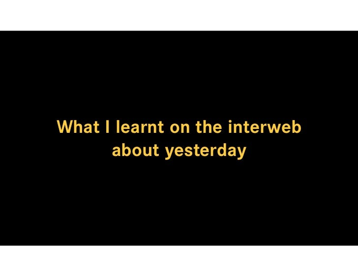 What I learnt on the interweb       about yesterday