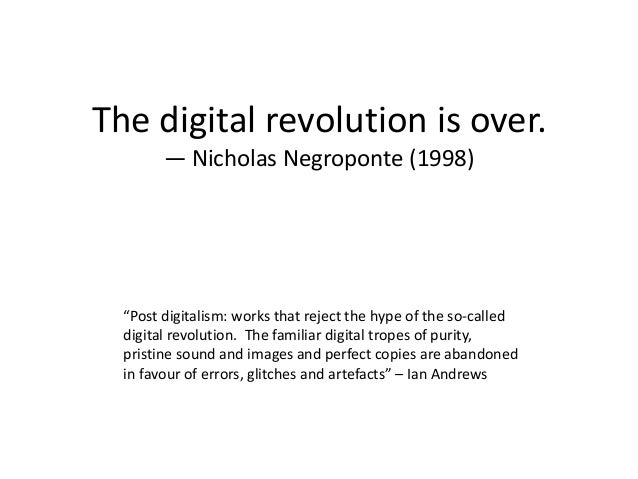 """The digital revolution is over.        — Nicholas Negroponte (1998)  """"Post digitalism: works that reject the hype of the s..."""