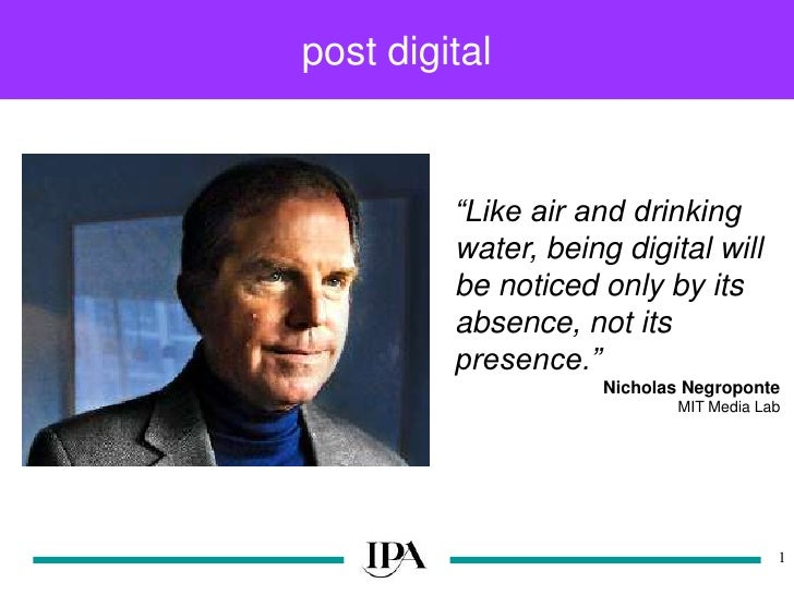 "post digital<br />1<br />""Like air and drinking water, being digital will be noticed only by its absence, not its presence..."