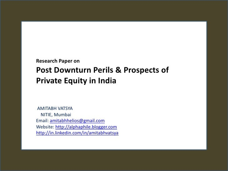 Research Paper on <br />Post Downturn Perils & Prospects of Private Equity in India<br /><br />AMITABH VATSYA<br />   NIT...