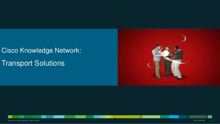 Cisco Knowledge Network:Transport Solutions © 2010 Cisco and/or its affiliates. All rights reserved.   Cisco Confidential ...