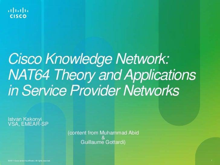 Cisco Knowledge Network:NAT64 Theory and Applicationsin Service Provider NetworksIstvan KakonyiVSA, EMEAR-SP              ...