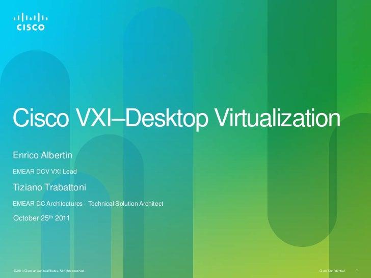 Cisco VXI–Desktop VirtualizationEnrico AlbertinEMEAR DCV VXI LeadTiziano TrabattoniEMEAR DC Architectures - Technical Solu...