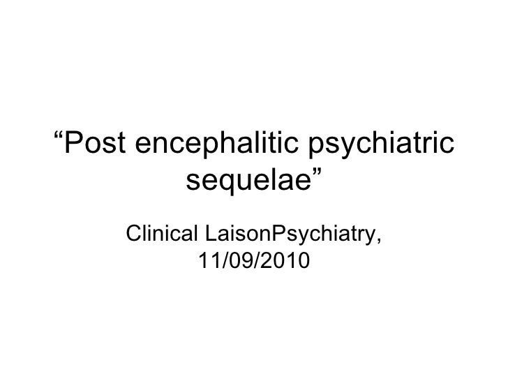 """ Post encephalitic psychiatric sequelae"" Clinical LaisonPsychiatry, 11/09/2010"