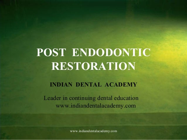 POST ENDODONTIC RESTORATION INDIAN DENTAL ACADEMY Leader in continuing dental education www.indiandentalacademy.com www.in...