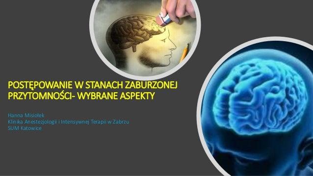 POSTĘPOWANIE W STANACH ZABURZONEJ PRZYTOMNOŚCI- WYBRANE ASPEKTY Hanna Misiołek Klinika Anestezjologii i Intensywnej Terapi...