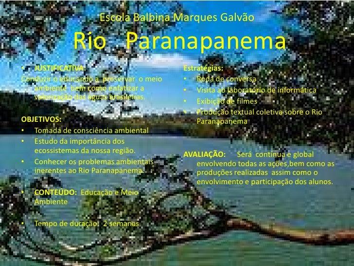 Escola Balbina Marques GalvãoRio   Paranapanema<br />JUSTIFICATIVA:<br />Conduzir o educando a  preservar  o meio ambiente...