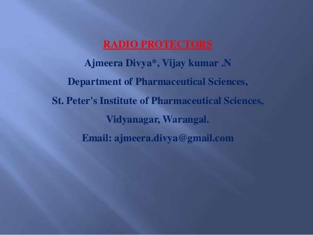 RADIO PROTECTORS       Ajmeera Divya*, Vijay kumar .N   Department of Pharmaceutical Sciences,St. Peters Institute of Phar...