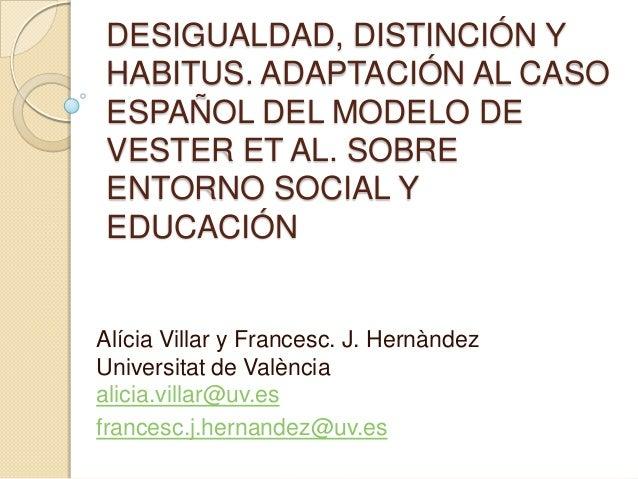 DESIGUALDAD, DISTINCIÓN Y HABITUS. ADAPTACIÓN AL CASO ESPAÑOL DEL MODELO DE VESTER ET AL. SOBRE ENTORNO SOCIAL Y EDUCACIÓN...