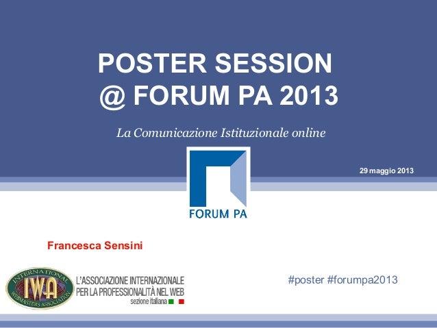 29 maggio 2013POSTER SESSION@ FORUM PA 2013La Comunicazione Istituzionale onlineFrancesca Sensini#poster #forumpa2013