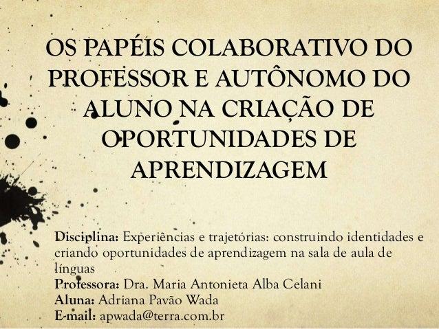 OS PAPÉIS COLABORATIVO DO PROFESSOR E AUTÔNOMO DO ALUNO NA CRIAÇÃO DE OPORTUNIDADES DE APRENDIZAGEM Disciplina: Experiênci...