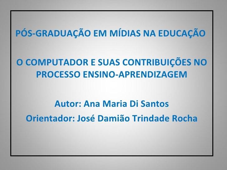 PÓS-GRADUAÇÃO EM MÍDIAS NA EDUCAÇÃO   O COMPUTADOR E SUAS CONTRIBUIÇÕES NO PROCESSO ENSINO-APRENDIZAGEM  Autor: Ana Mari...