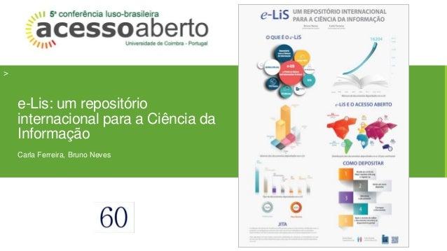 >  e-Lis: um repositório  internacional para a Ciência da  Informação  Carla Ferreira, Bruno Neves