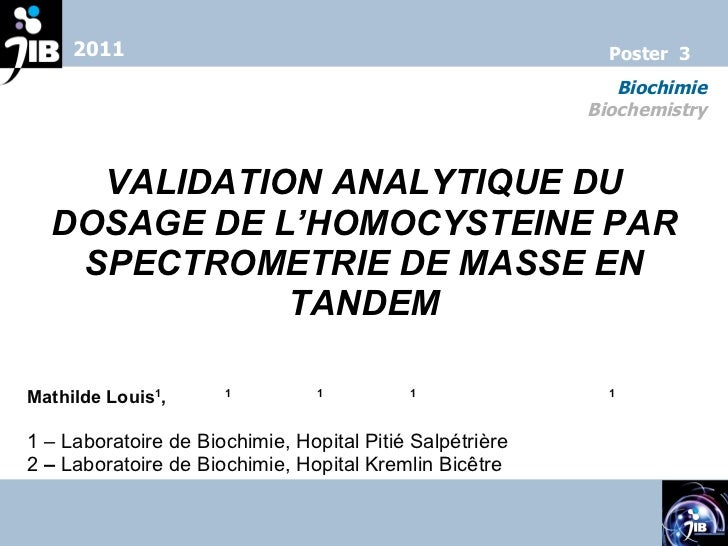 VALIDATION ANALYTIQUE DU DOSAGE DE L'HOMOCYSTEINE PAR SPECTROMETRIE DE MASSE EN TANDEM Mathilde Louis 1 ,  C. Tse 1 , N. J...