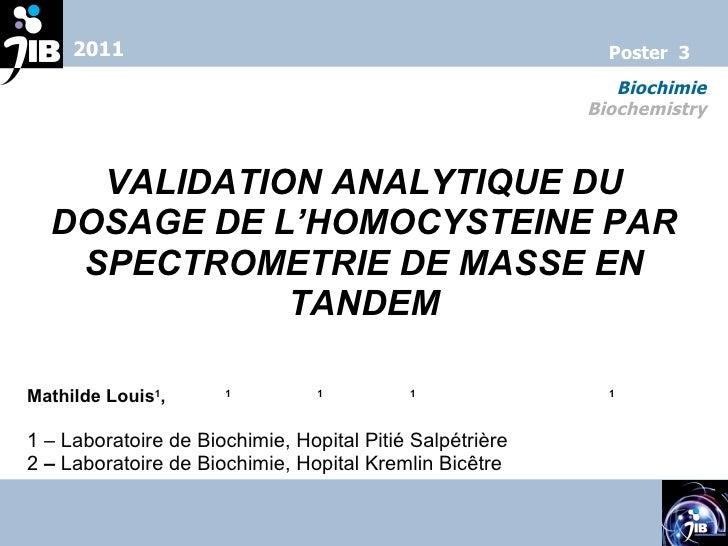 VALIDATION ANALYTIQUE DU DOSAGE DE L'HOMOCYSTEINE PAR SPECTROMETRIE DE MASSE EN TANDEM Mathilde Louis 1 ,  C. Tse 1 , N. J...