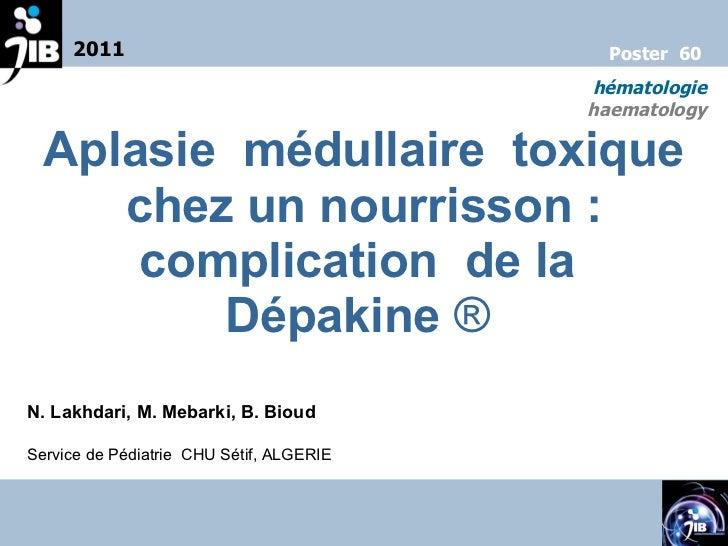 Aplasie  médullaire  toxique chez un nourrisson: complication  de la  Dépakine   ®  N. Lakhdari, M. Mebarki, B. Bioud Ser...