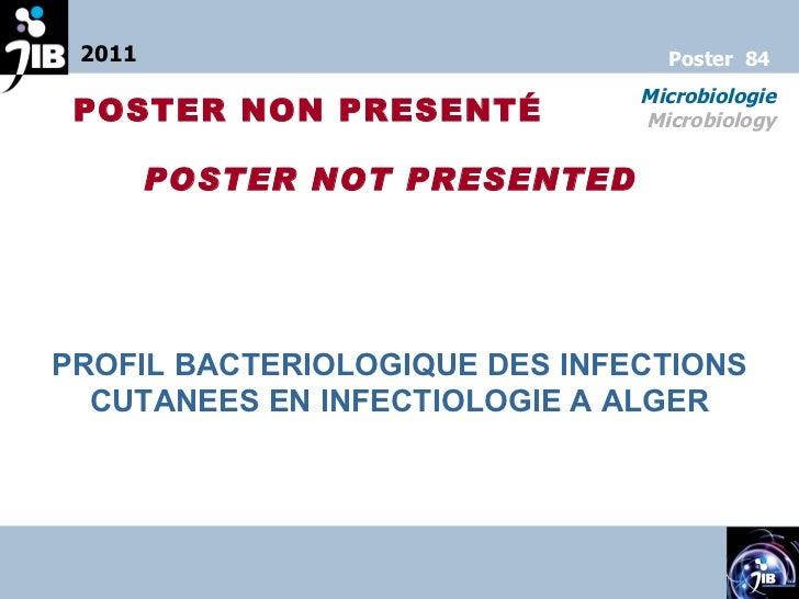 PROFIL BACTERIOLOGIQUE DES INFECTIONS CUTANEES EN INFECTIOLOGIE A ALGER 2011 Microbiologie Microbiology Poster  84 POSTER ...