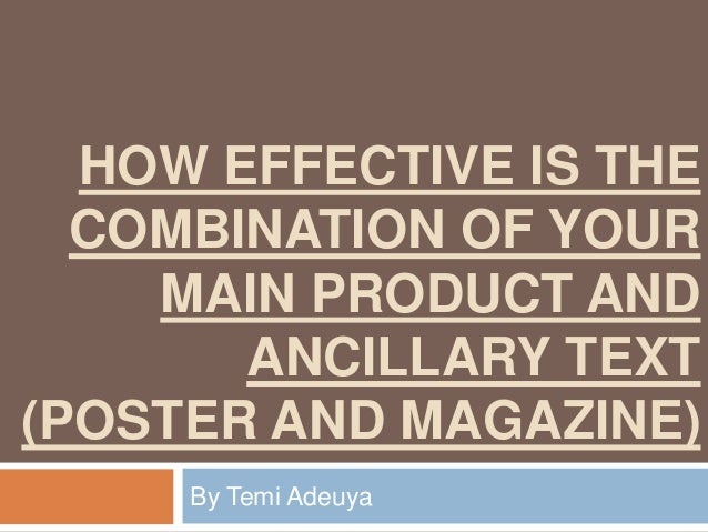HOW EFFECTIVE IS THE COMBINATION OF YOUR MAIN PRODUCT AND ANCILLARY TEXT (POSTER AND MAGAZINE) By Temi Adeuya