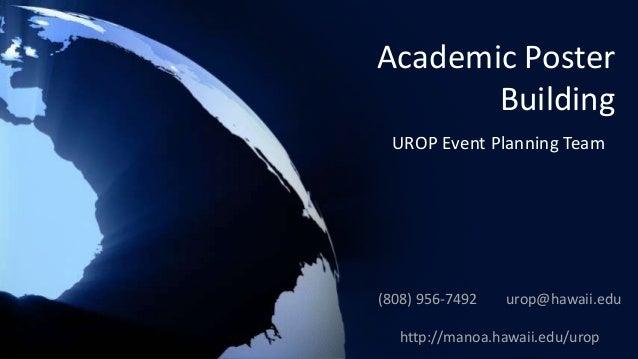 Academic Poster Building UROP Event Planning Team (808) 956-7492 urop@hawaii.edu http://manoa.hawaii.edu/urop