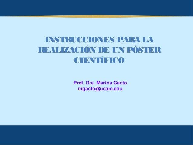 INSTRUCCIONES PARA LAREALIZACIÓN DE UN PÓSTER       CIENTÍFICO      Prof. Dra. Marina Gacto        mgacto@ucam.edu