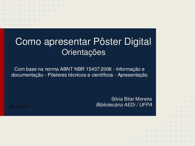 Como apresentar Pôster DigitalOrientaçõesSilvia Bitar MoreiraBibliotecária AEDi / UFPACom base na norma ABNT NBR 15437:200...