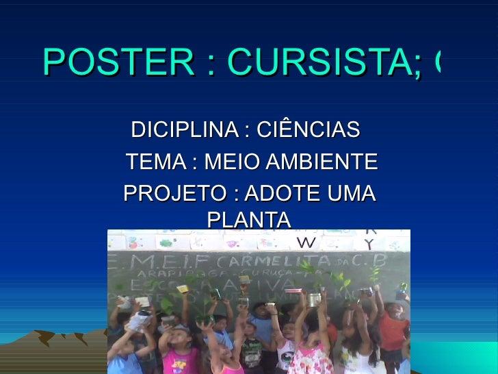 POSTER : CURSISTA; CLESIO   DICIPLINA : CIÊNCIAS  TEMA : MEIO AMBIENTE  PROJETO : ADOTE UMA PLANTA