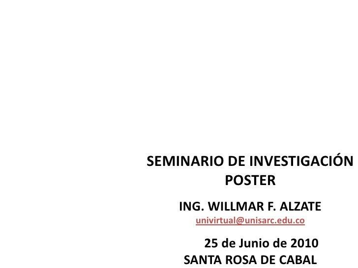 SEMINARIO DE INVESTIGACIÓN POSTER <br />ING. WILLMAR F. ALZATE univirtual@unisarc.edu.co<br />       25 de Junio de 2010  ...