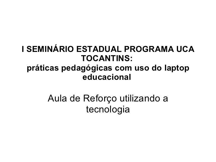 I SEMINÁRIO ESTADUAL PROGRAMA UCA TOCANTINS:  práticas pedagógicas com uso do laptop educacional  Aula de Reforço utilizan...