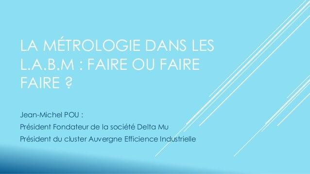 LA MÉTROLOGIE DANS LES L.A.B.M : FAIRE OU FAIRE FAIRE ? Jean-Michel POU : Président Fondateur de la société Delta Mu Prési...