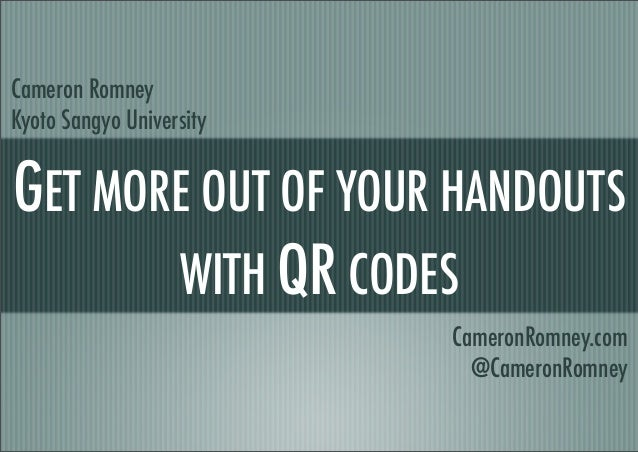 GET MORE OUT OF YOUR HANDOUTS WITH QR CODES Cameron Romney Kyoto Sangyo University CameronRomney.com @CameronRomney