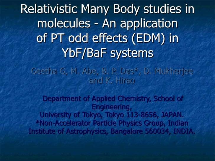 Relativistic Many Body studies in molecules - An application of PT odd effects (EDM) in YbF/BaF systems <ul><ul><li>Geetha...
