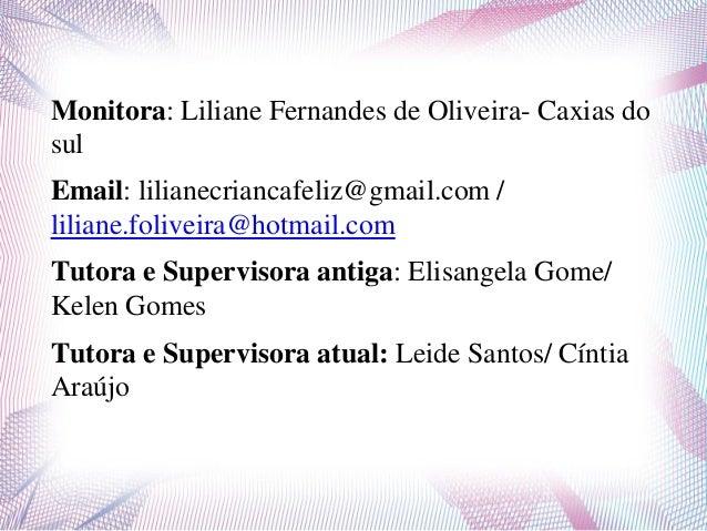 Monitora: Liliane Fernandes de Oliveira- Caxias dosulEmail: lilianecriancafeliz@gmail.com /liliane.foliveira@hotmail.comTu...