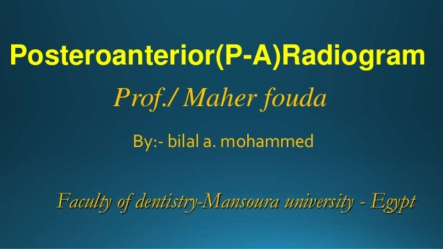 Posteroanterior(P-A)Radiogram Prof./ Maher fouda By:- bilal a. mohammed Faculty of dentistry-Mansoura university - Egypt