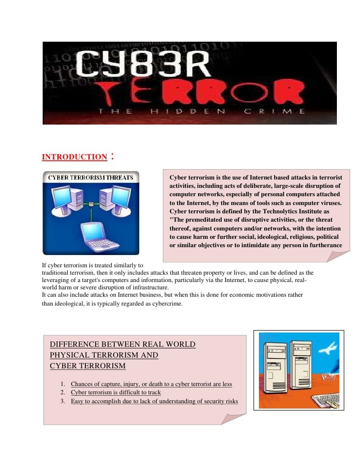 Cyber terrorism is the use of Internet based attacks in terrorist activities, including acts of deliberate, large-scale di...