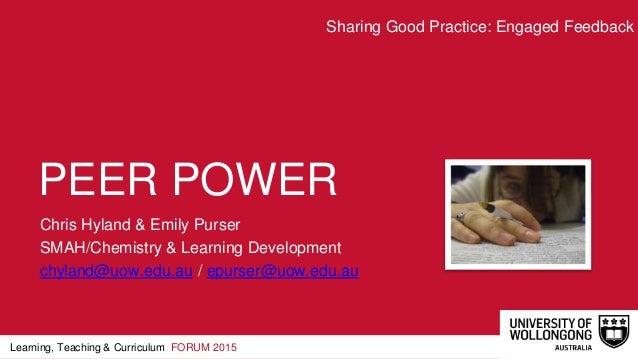 Learning, Teaching & Curriculum FORUM 2015 PEER POWER Chris Hyland & Emily Purser SMAH/Chemistry & Learning Development ch...