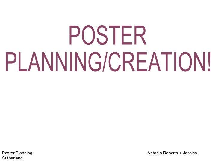 Poster Planning  Antonia Roberts + Jessica Sutherland POSTER PLANNING/CREATION!