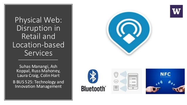 Physical Web: Disruption in Retail and Location-based Services Suhas Manangi, Ash Koppal, Russ Mahoney, Laura Craig, Colin...