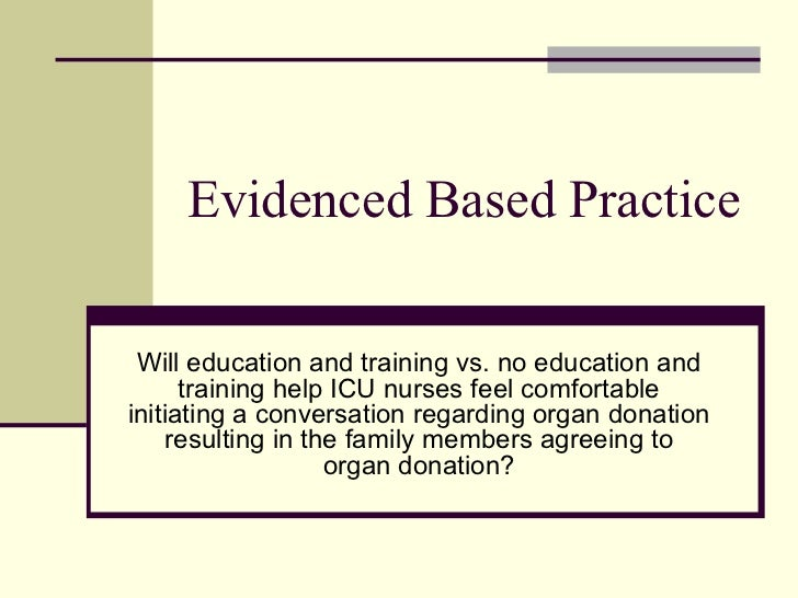 Evidenced Based Practice Will education and training vs. no education and training help ICU nurses feel comfortable initia...