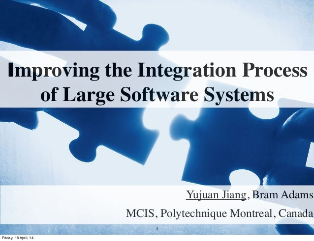 Improving the Integration Process of Large Software Systems Yujuan Jiang, Bram Adams MCIS, Polytechnique Montreal, Canada ...