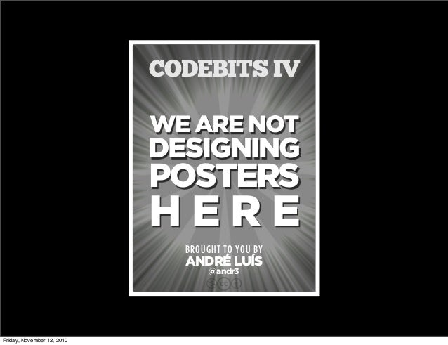 WE ARE NOT DESIGNING POSTERS H E R E BROUGHT TO YOU BY ANDRÉ LUÍS CODEBITS IV cbn @andr3 Friday, November 12, 2010
