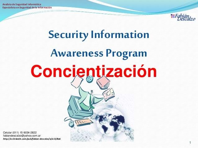 Concientización Security Information Awareness Program 1 v1.0 Celular (011) 15 6034-2822 fabiandescalzo@yahoo.com.ar http:...