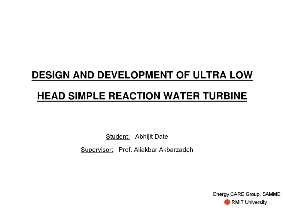 DESIGN AND DEVELOPMENT OF ULTRA LOWHEAD SIMPLE REACTION WATER TURBINE               Student: Abhijit Date       Supervisor...