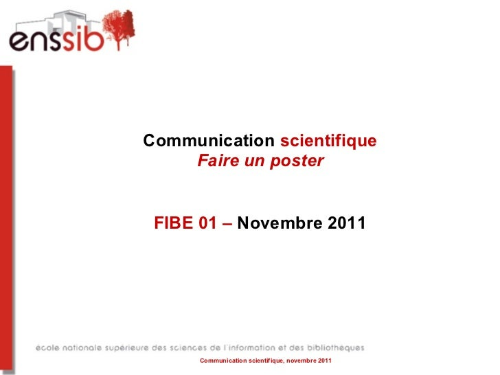 Communication  scientifique Faire un poster FIBE 01 –  Novembre 2011 Communication scientifique, novembre 2011