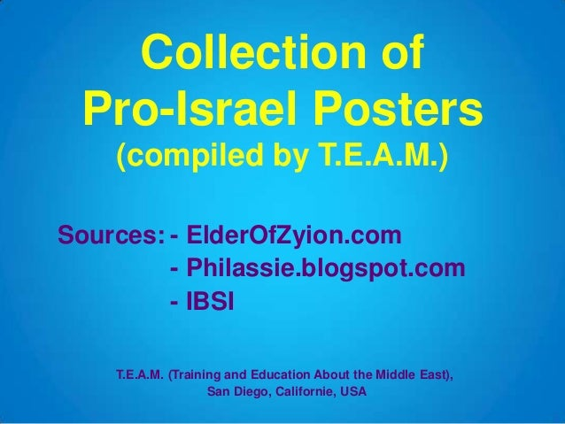 Collection of Pro-Israel Posters (compiled by T.E.A.M.) Sources: - ElderOfZyion.com - Philassie.blogspot.com - IBSI T.E.A....