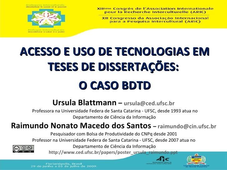 ACESSO E USO DE TECNOLOGIAS EM       TESES DE DISSERTAÇÕES:             O CASO BDTD               Ursula Blattmann – ursul...