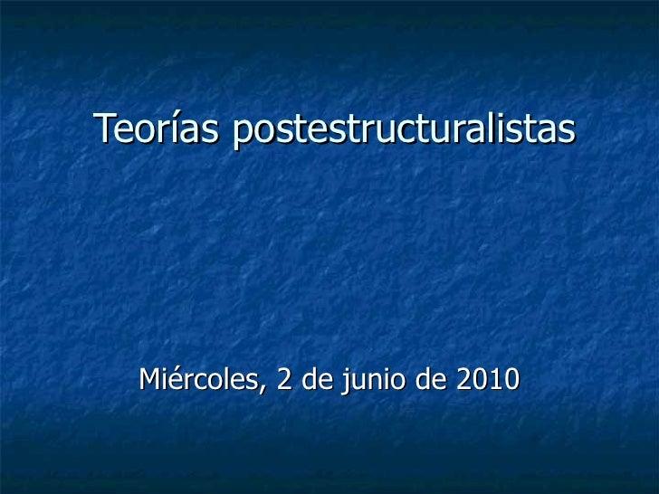 Teorías postestructuralistas Miércoles, 2 de junio de 2010