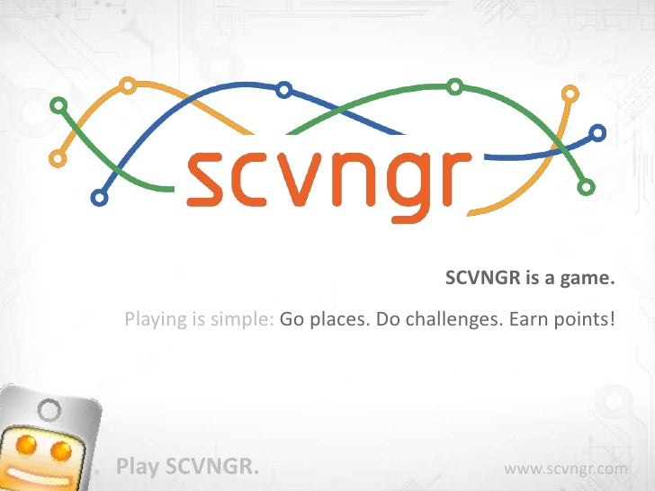SCVNGR is a game.<br />Playing is simple: Go places. Do challenges. Earn points!<br />Play SCVNGR.                        ...